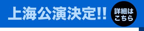 上海公演決定!! 詳細はこちら