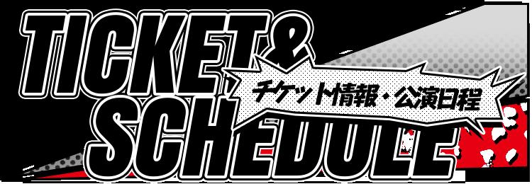 TICKET&SCHEDULE チケット情報・公開日程